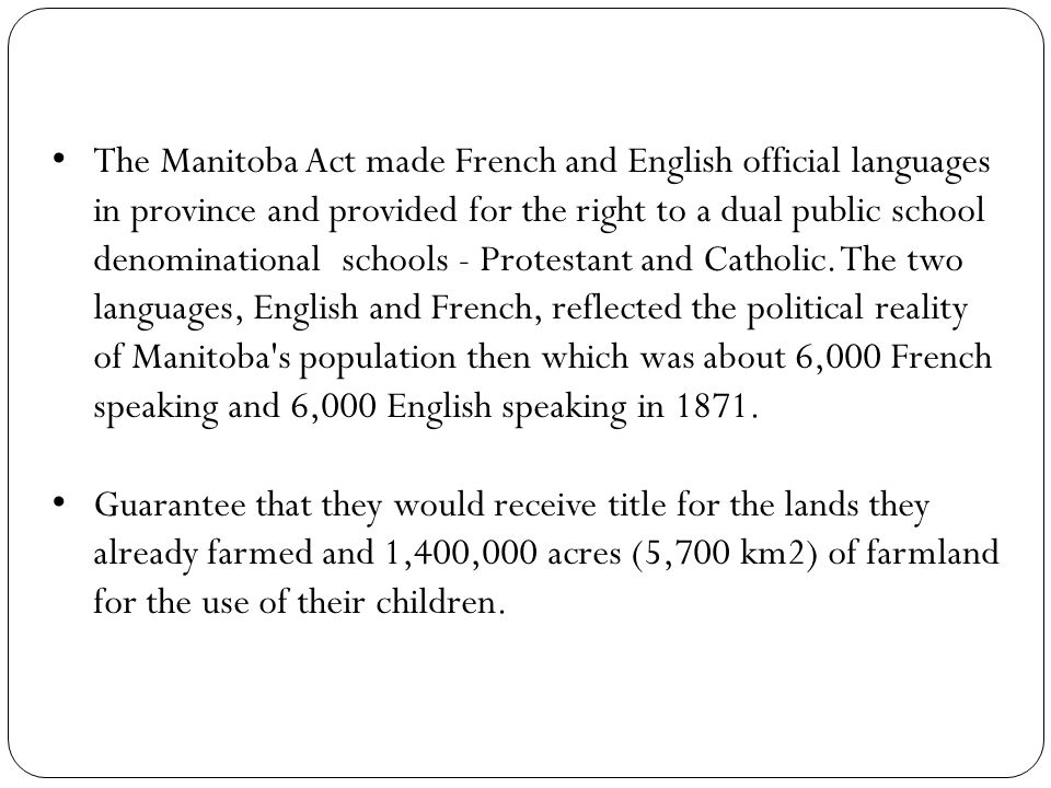 The Manitoba Act made French and English official languages in province and provided for the right to a dual public school denominational schools - Protestant and Catholic.