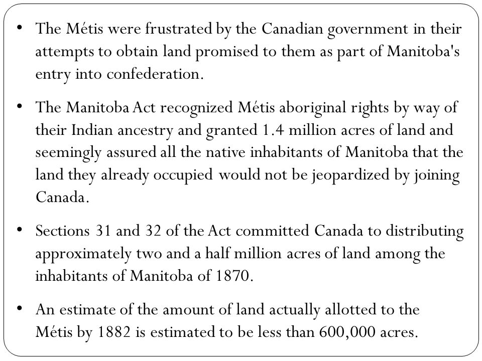 The Métis were frustrated by the Canadian government in their attempts to obtain land promised to them as part of Manitoba s entry into confederation.
