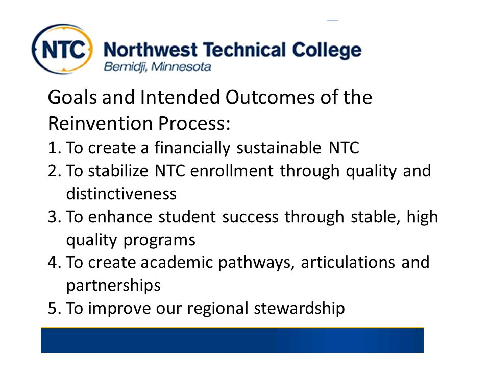 Goals and Intended Outcomes of the Reinvention Process: 1.To create a financially sustainable NTC 2.To stabilize NTC enrollment through quality and di