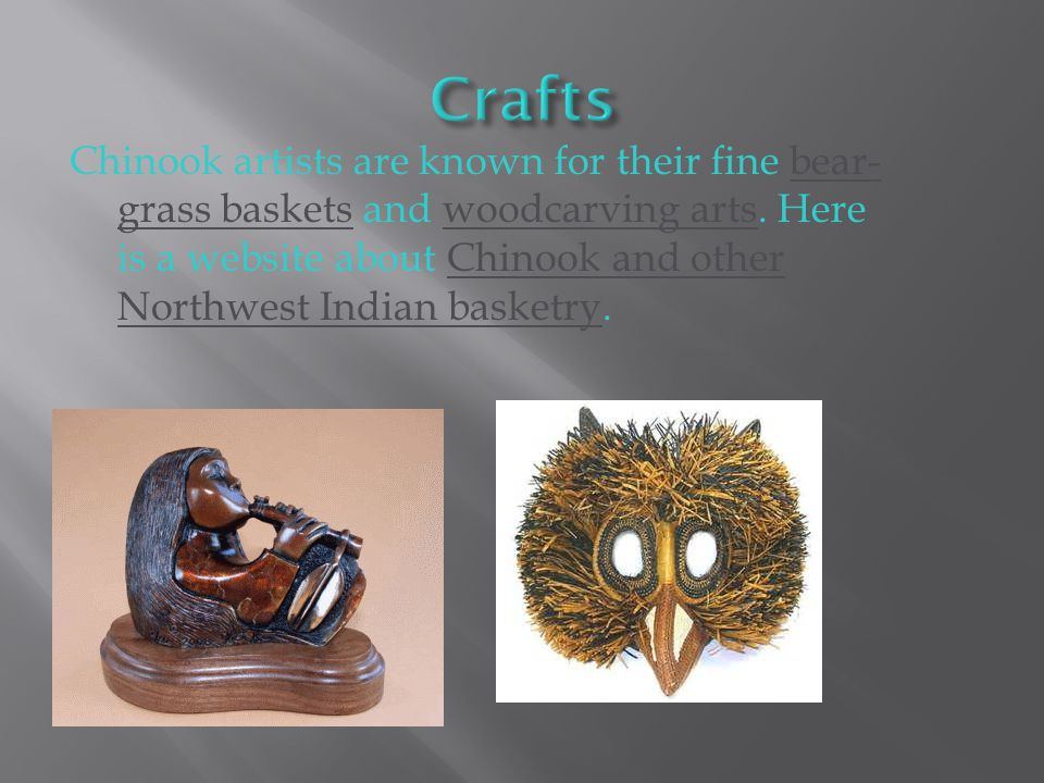 Chinook artists are known for their fine bear- grass baskets and woodcarving arts.