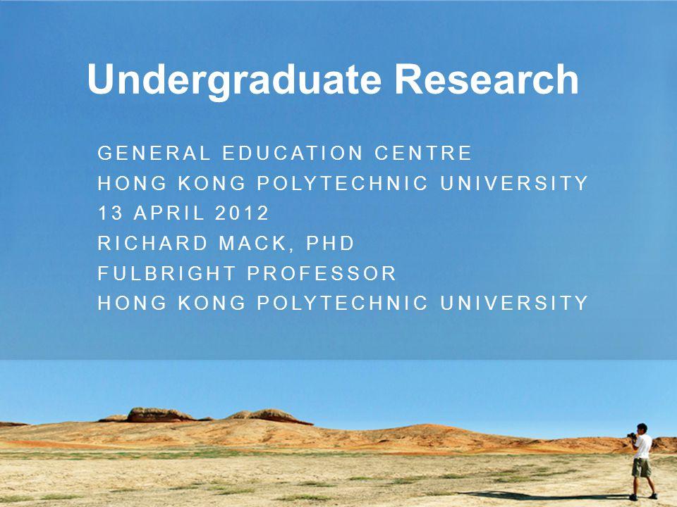 Undergraduate Research GENERAL EDUCATION CENTRE HONG KONG POLYTECHNIC UNIVERSITY 13 APRIL 2012 RICHARD MACK, PHD FULBRIGHT PROFESSOR HONG KONG POLYTECHNIC UNIVERSITY