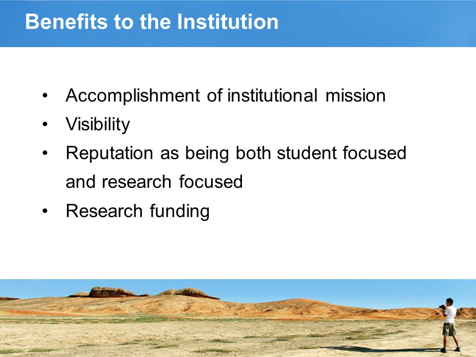 Benefits to the Institution Accomplishment of institutional mission Visibility Reputation as being both student focused and research focused Research funding