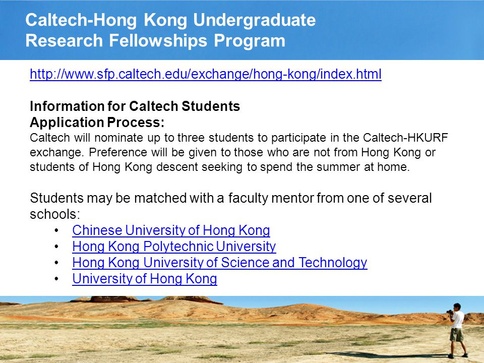 Caltech-Hong Kong Undergraduate Research Fellowships Program http://www.sfp.caltech.edu/exchange/hong-kong/index.html Information for Caltech Students Application Process: Caltech will nominate up to three students to participate in the Caltech-HKURF exchange.