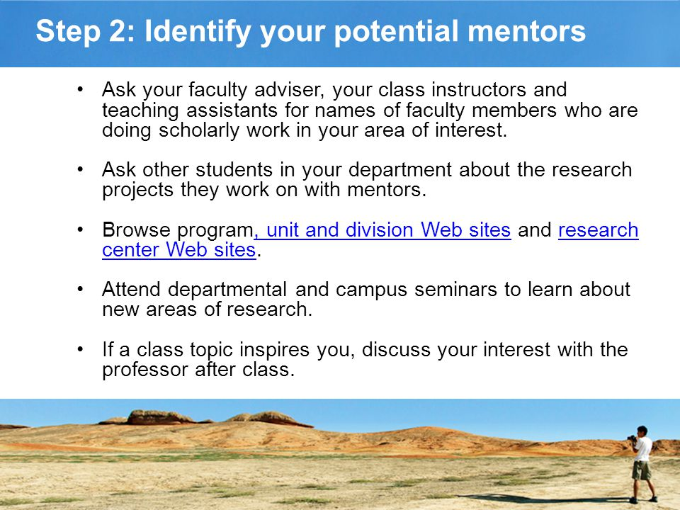 Step 2: Identify your potential mentors Ask your faculty adviser, your class instructors and teaching assistants for names of faculty members who are doing scholarly work in your area of interest.