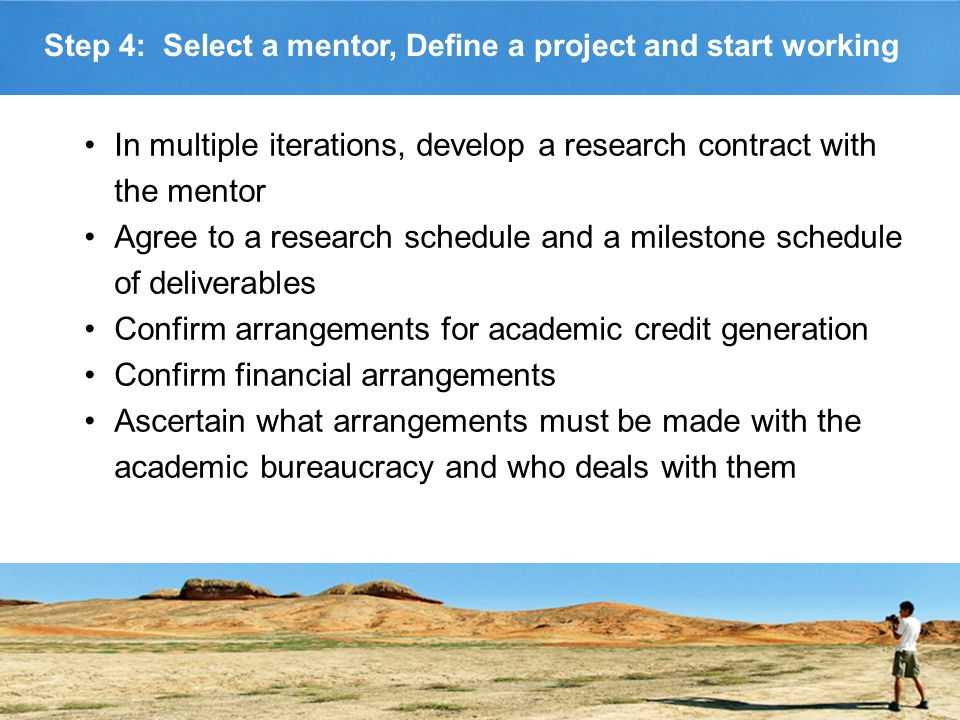 Step 4: Select a mentor, Define a project and start working In multiple iterations, develop a research contract with the mentor Agree to a research schedule and a milestone schedule of deliverables Confirm arrangements for academic credit generation Confirm financial arrangements Ascertain what arrangements must be made with the academic bureaucracy and who deals with them