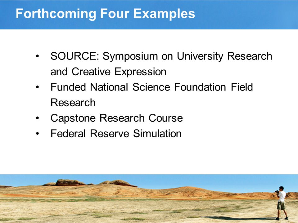 Forthcoming Four Examples SOURCE: Symposium on University Research and Creative Expression Funded National Science Foundation Field Research Capstone Research Course Federal Reserve Simulation