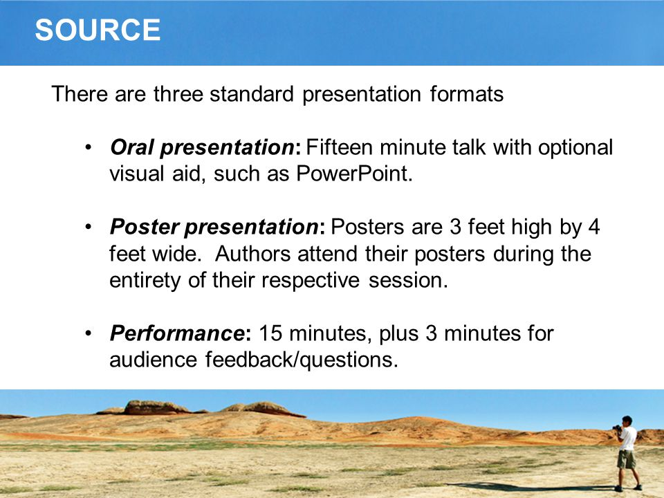 SOURCE There are three standard presentation formats Oral presentation: Fifteen minute talk with optional visual aid, such as PowerPoint.