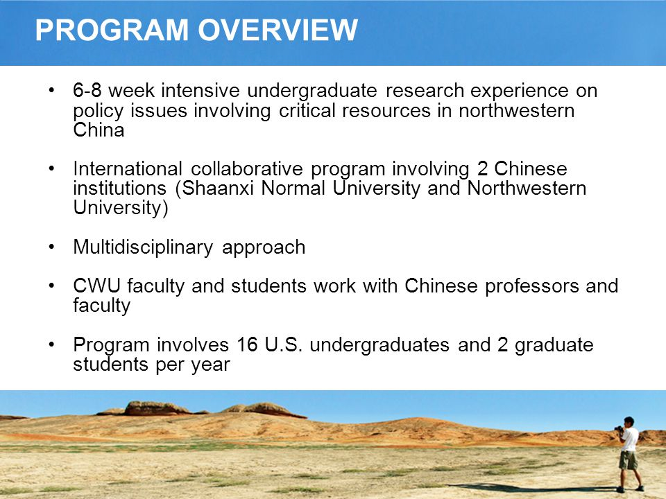 PROGRAM OVERVIEW 6-8 week intensive undergraduate research experience on policy issues involving critical resources in northwestern China International collaborative program involving 2 Chinese institutions (Shaanxi Normal University and Northwestern University) Multidisciplinary approach CWU faculty and students work with Chinese professors and faculty Program involves 16 U.S.