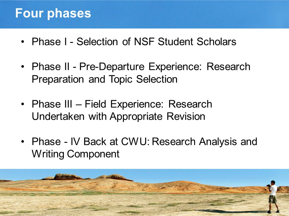 Four phases Phase I - Selection of NSF Student Scholars Phase II - Pre-Departure Experience: Research Preparation and Topic Selection Phase III – Field Experience: Research Undertaken with Appropriate Revision Phase - IV Back at CWU: Research Analysis and Writing Component