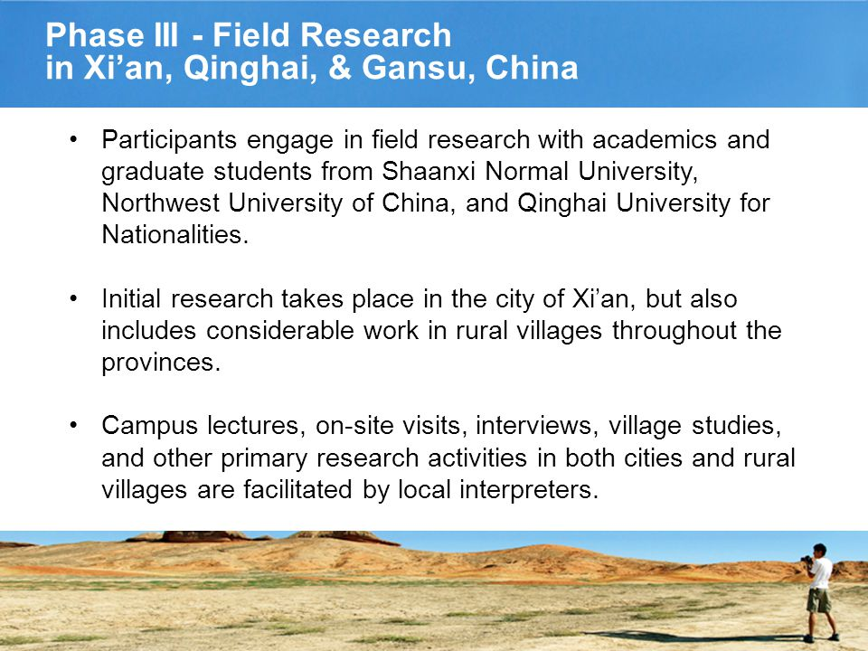 Phase III - Field Research in Xi'an, Qinghai, & Gansu, China Participants engage in field research with academics and graduate students from Shaanxi Normal University, Northwest University of China, and Qinghai University for Nationalities.