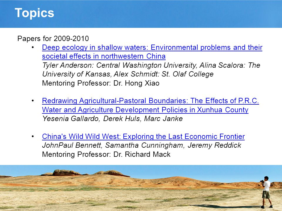 Topics Papers for 2009-2010 Deep ecology in shallow waters: Environmental problems and their societal effects in northwestern China Tyler Anderson: Central Washington University, Alina Scalora: The University of Kansas, Alex Schmidt: St.