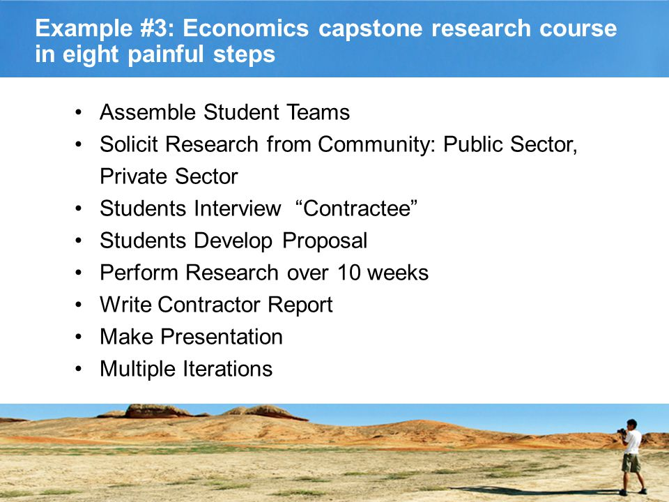 Example #3: Economics capstone research course in eight painful steps Assemble Student Teams Solicit Research from Community: Public Sector, Private Sector Students Interview Contractee Students Develop Proposal Perform Research over 10 weeks Write Contractor Report Make Presentation Multiple Iterations