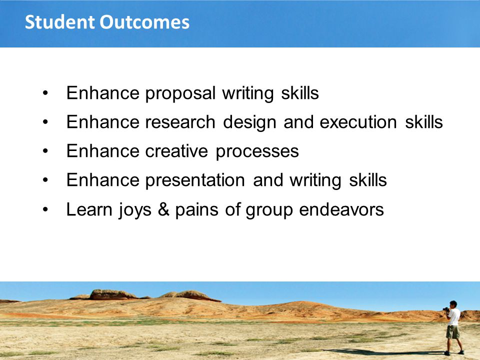Student Outcomes Enhance proposal writing skills Enhance research design and execution skills Enhance creative processes Enhance presentation and writing skills Learn joys & pains of group endeavors