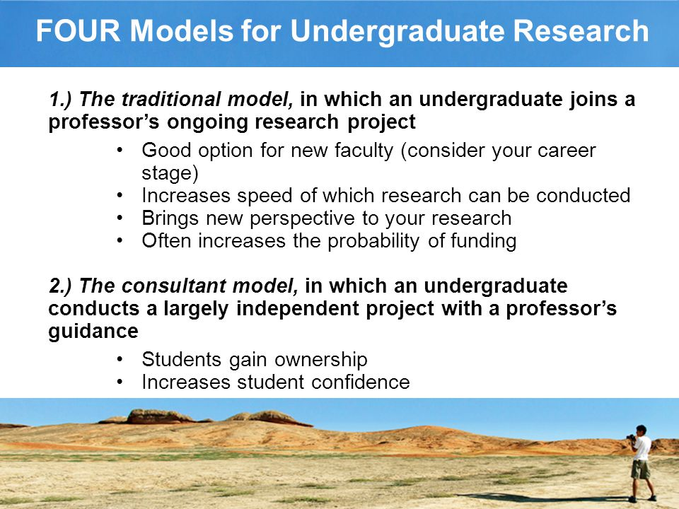 FOUR Models for Undergraduate Research 1.) The traditional model, in which an undergraduate joins a professor's ongoing research project Good option for new faculty (consider your career stage) Increases speed of which research can be conducted Brings new perspective to your research Often increases the probability of funding 2.) The consultant model, in which an undergraduate conducts a largely independent project with a professor's guidance Students gain ownership Increases student confidence