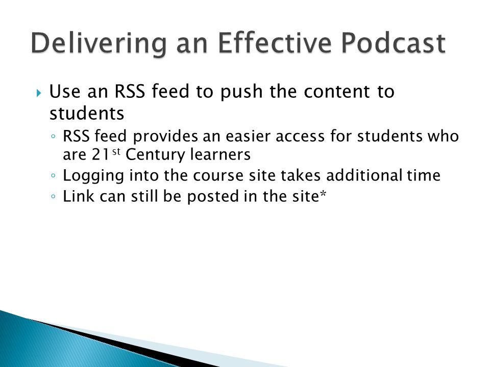  Use an RSS feed to push the content to students ◦ RSS feed provides an easier access for students who are 21 st Century learners ◦ Logging into the course site takes additional time ◦ Link can still be posted in the site*