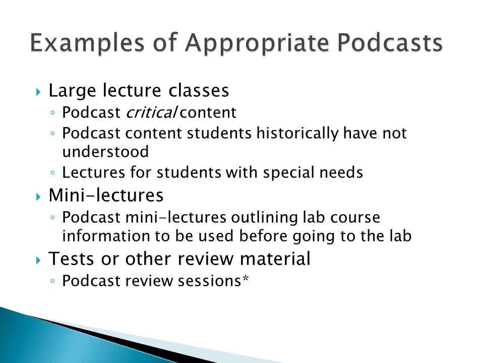  Large lecture classes ◦ Podcast critical content ◦ Podcast content students historically have not understood ◦ Lectures for students with special needs  Mini-lectures ◦ Podcast mini-lectures outlining lab course information to be used before going to the lab  Tests or other review material ◦ Podcast review sessions*