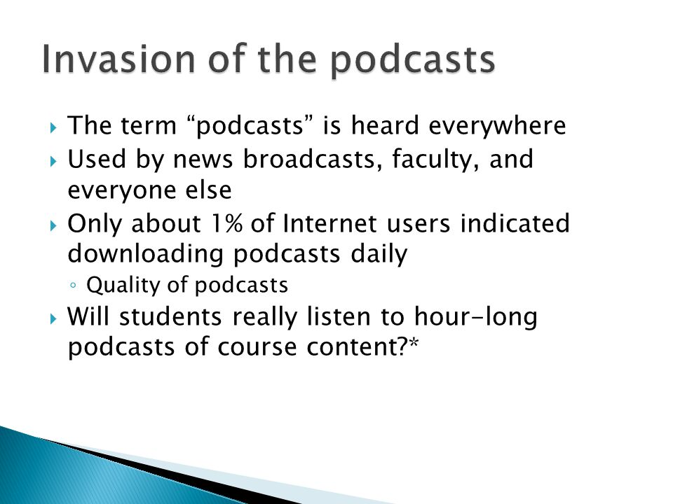  The term podcasts is heard everywhere  Used by news broadcasts, faculty, and everyone else  Only about 1% of Internet users indicated downloading podcasts daily ◦ Quality of podcasts  Will students really listen to hour-long podcasts of course content *