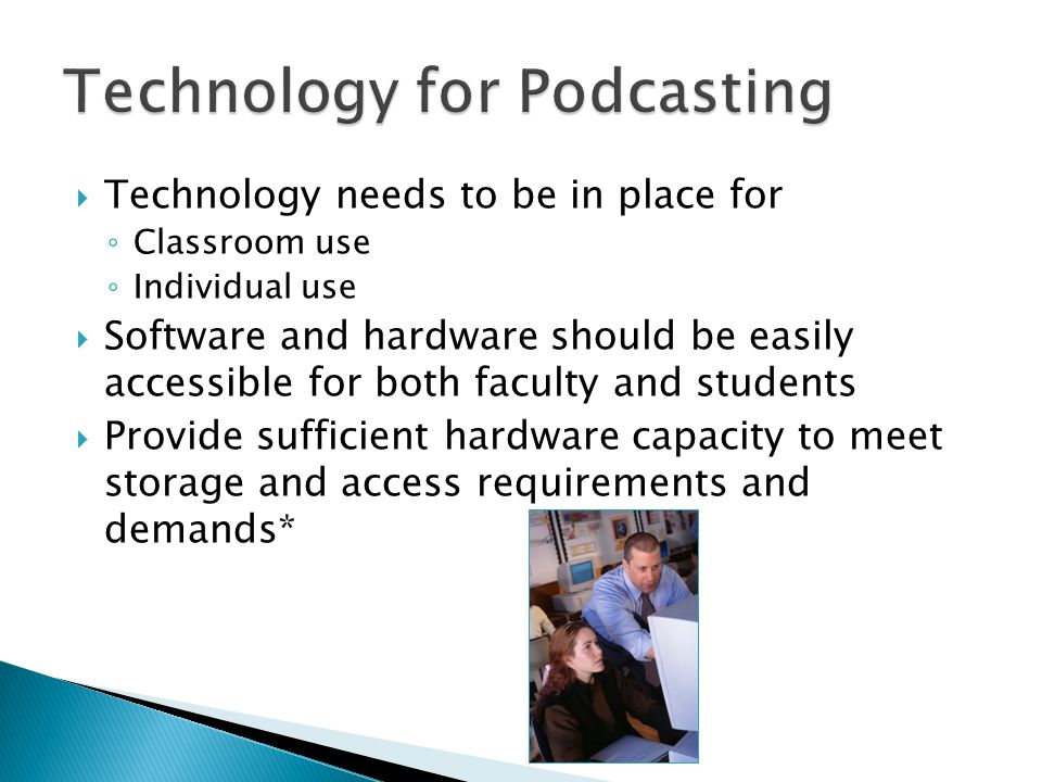  Technology needs to be in place for ◦ Classroom use ◦ Individual use  Software and hardware should be easily accessible for both faculty and students  Provide sufficient hardware capacity to meet storage and access requirements and demands*