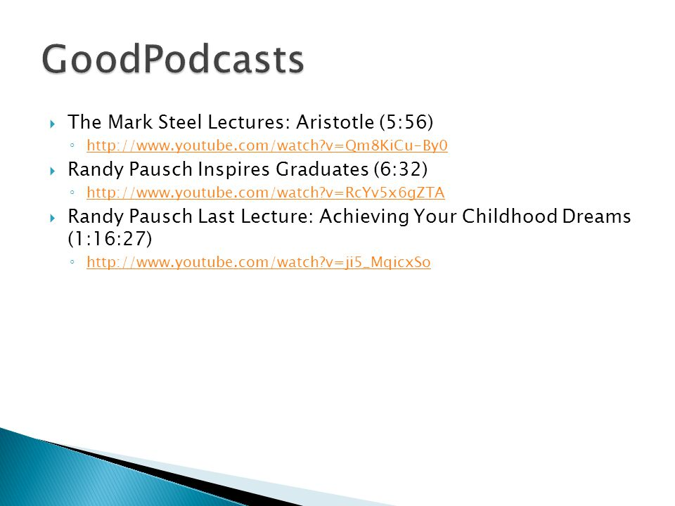 The Mark Steel Lectures: Aristotle (5:56) ◦ http://www.youtube.com/watch v=Qm8KiCu-By0 http://www.youtube.com/watch v=Qm8KiCu-By0  Randy Pausch Inspires Graduates (6:32) ◦ http://www.youtube.com/watch v=RcYv5x6gZTA http://www.youtube.com/watch v=RcYv5x6gZTA  Randy Pausch Last Lecture: Achieving Your Childhood Dreams (1:16:27) ◦ http://www.youtube.com/watch v=ji5_MqicxSo http://www.youtube.com/watch v=ji5_MqicxSo
