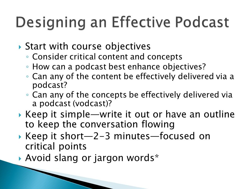  Start with course objectives ◦ Consider critical content and concepts ◦ How can a podcast best enhance objectives.