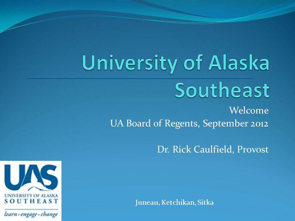 Welcome UA Board of Regents, September 2012 Dr. Rick Caulfield, Provost Juneau, Ketchikan, Sitka