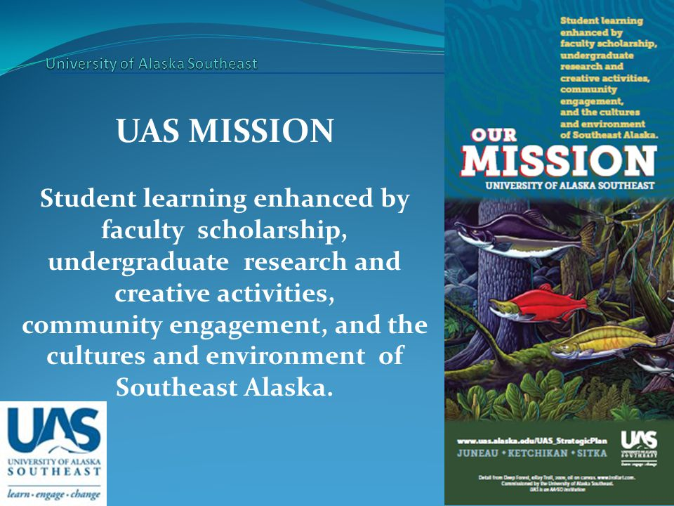 UAS MISSION Student learning enhanced by faculty scholarship, undergraduate research and creative activities, community engagement, and the cultures and environment of Southeast Alaska.