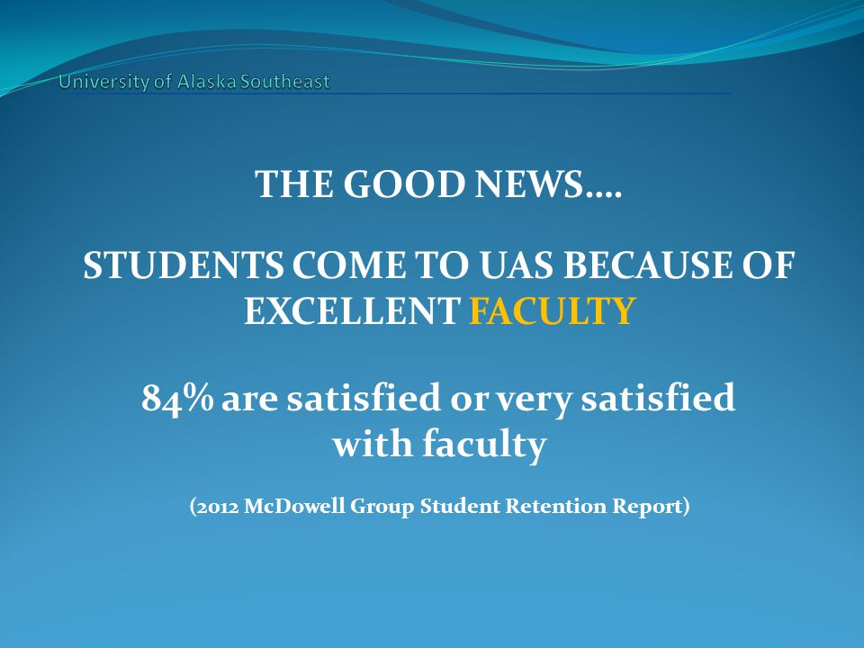 THE GOOD NEWS…. STUDENTS COME TO UAS BECAUSE OF EXCELLENT FACULTY 84% are satisfied or very satisfied with faculty (2012 McDowell Group Student Retent
