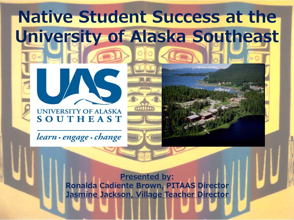 Native Student Success at the University of Alaska Southeast Presented by: Ronalda Cadiente Brown, PITAAS Director Jasmine Jackson, Village Teacher Director