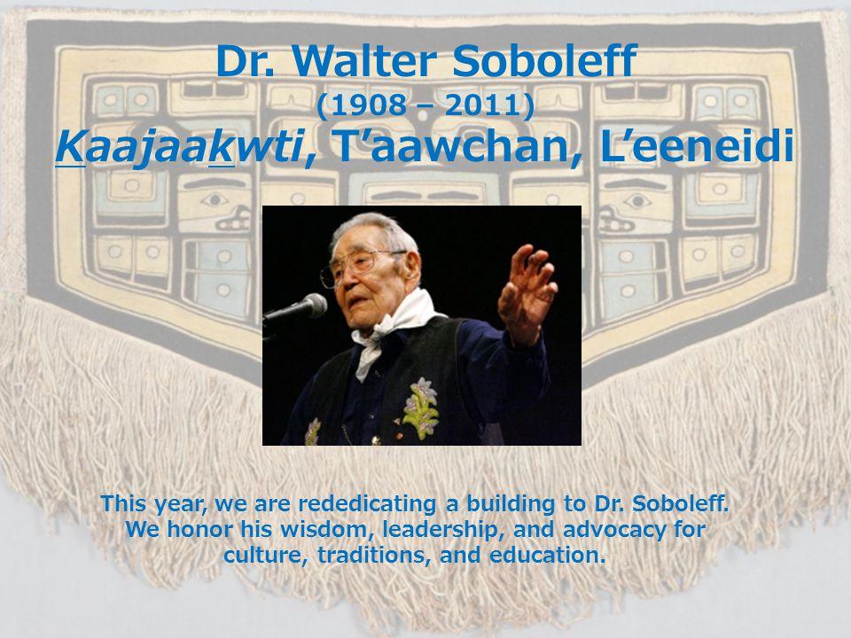 Dr. Walter Soboleff (1908 – 2011) Kaajaakwti, T'aawchan, L'eeneidi This year, we are rededicating a building to Dr. Soboleff. We honor his wisdom, lea