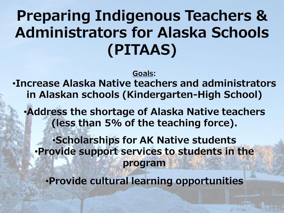 Preparing Indigenous Teachers & Administrators for Alaska Schools (PITAAS) Goals: Increase Alaska Native teachers and administrators in Alaskan school