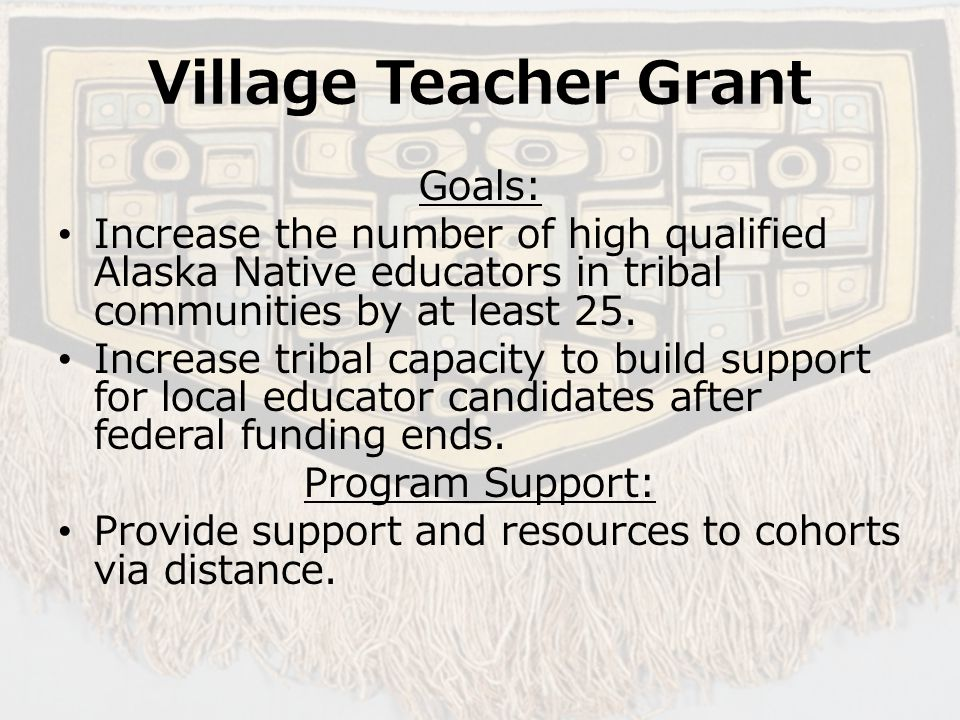 Village Teacher Grant Goals: Increase the number of high qualified Alaska Native educators in tribal communities by at least 25.