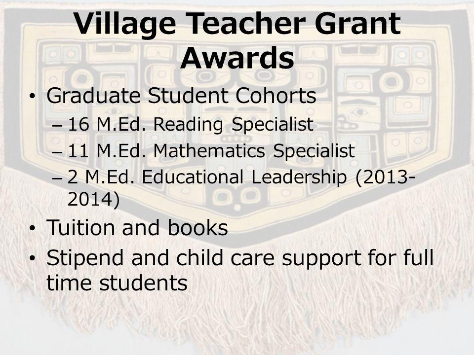 Village Teacher Grant Awards Graduate Student Cohorts –16 M.Ed. Reading Specialist –11 M.Ed. Mathematics Specialist –2 M.Ed. Educational Leadership (2