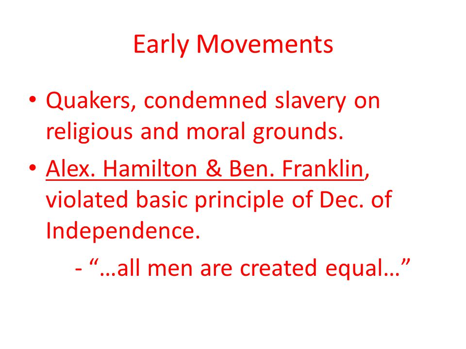 Early Movements Quakers, condemned slavery on religious and moral grounds. Alex. Hamilton & Ben. Franklin, violated basic principle of Dec. of Indepen