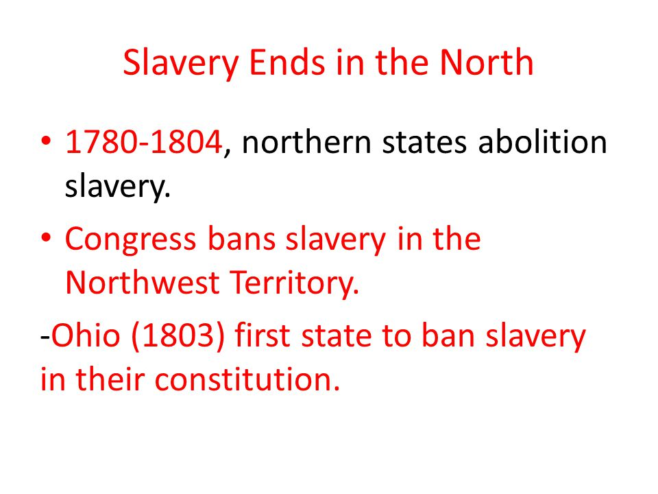 Slavery Ends in the North 1780-1804, northern states abolition slavery. Congress bans slavery in the Northwest Territory. -Ohio (1803) first state to
