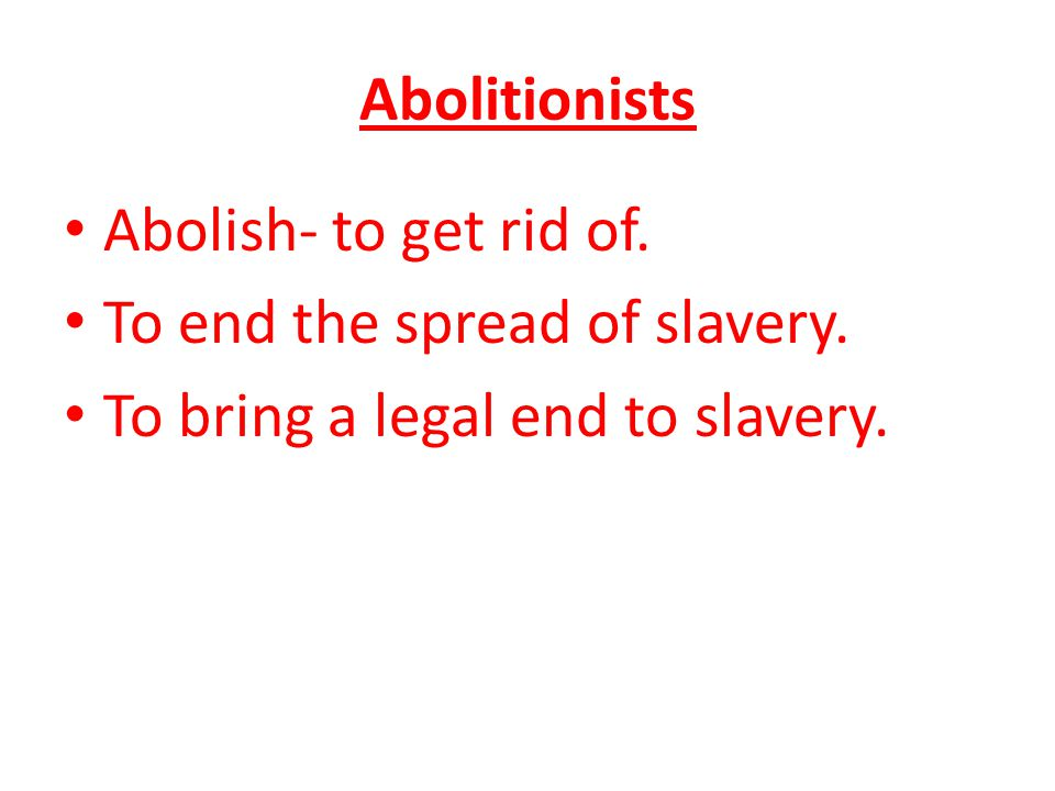 Abolitionists Abolish- to get rid of. To end the spread of slavery. To bring a legal end to slavery.