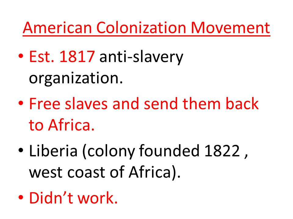 American Colonization Movement Est. 1817 anti-slavery organization. Free slaves and send them back to Africa. Liberia (colony founded 1822, west coast