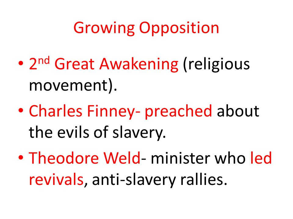 Growing Opposition 2 nd Great Awakening (religious movement). Charles Finney- preached about the evils of slavery. Theodore Weld- minister who led rev