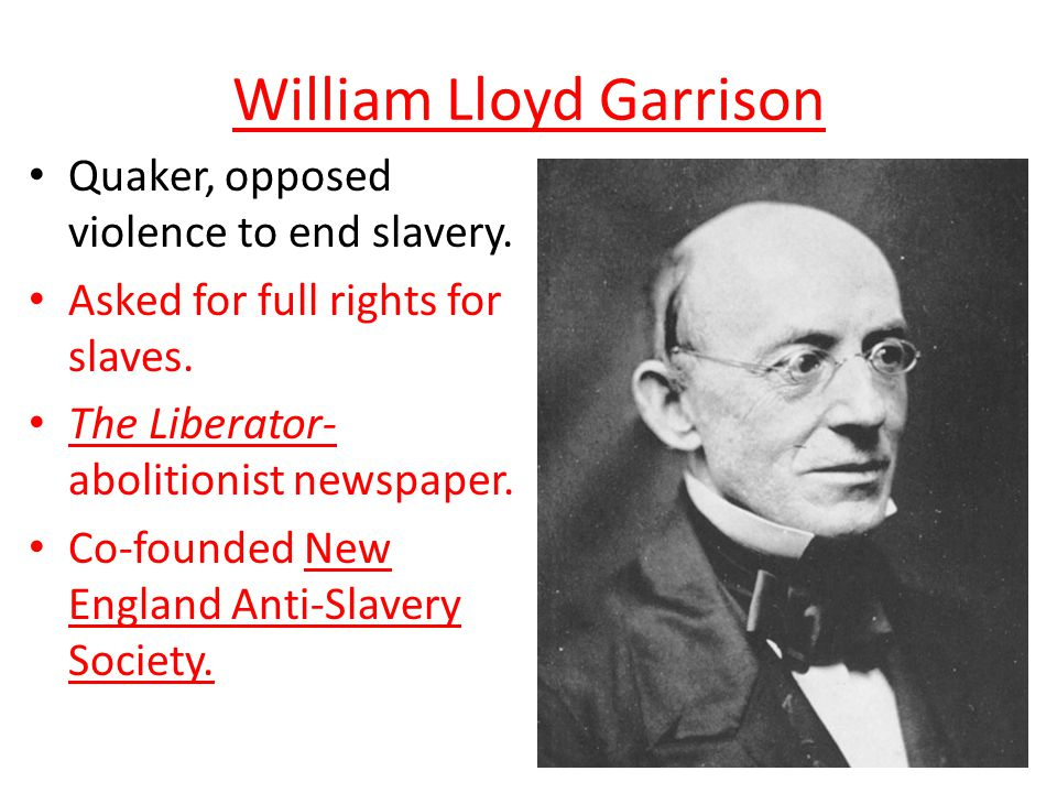 William Lloyd Garrison Quaker, opposed violence to end slavery.