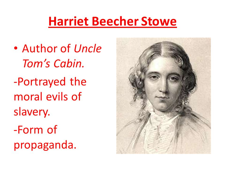 Harriet Beecher Stowe Author of Uncle Tom's Cabin. -Portrayed the moral evils of slavery. -Form of propaganda.