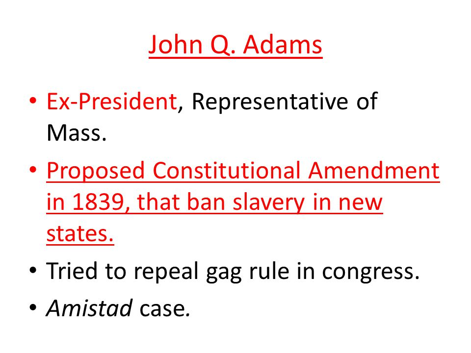 John Q. Adams Ex-President, Representative of Mass. Proposed Constitutional Amendment in 1839, that ban slavery in new states. Tried to repeal gag rul