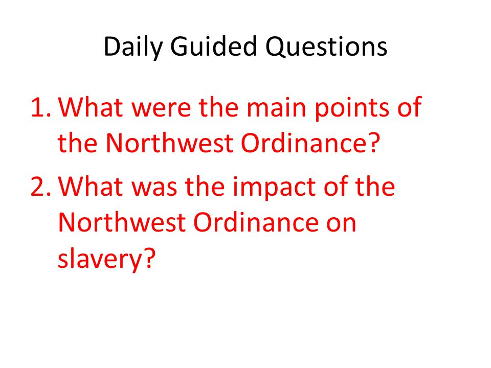 Daily Guided Questions 1.What were the main points of the Northwest Ordinance? 2.What was the impact of the Northwest Ordinance on slavery?