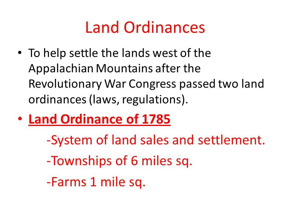 Land Ordinances To help settle the lands west of the Appalachian Mountains after the Revolutionary War Congress passed two land ordinances (laws, regu