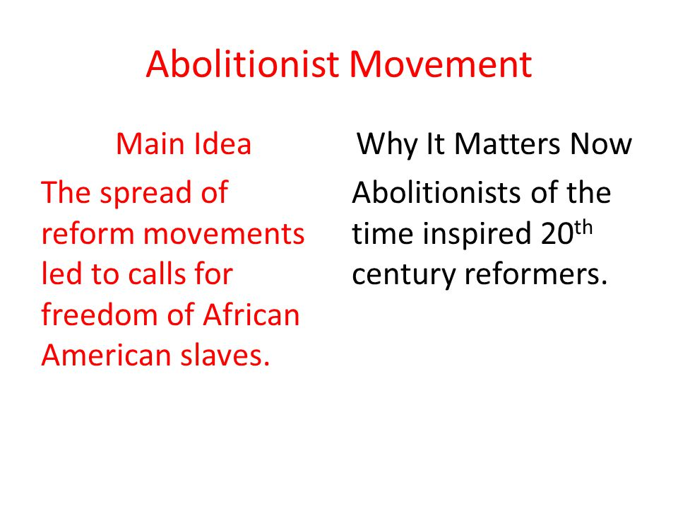 Abolitionist Movement Main Idea The spread of reform movements led to calls for freedom of African American slaves. Why It Matters Now Abolitionists o
