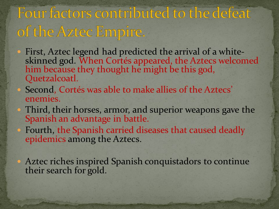 First, Aztec legend had predicted the arrival of a white- skinned god. When Cortés appeared, the Aztecs welcomed him because they thought he might be