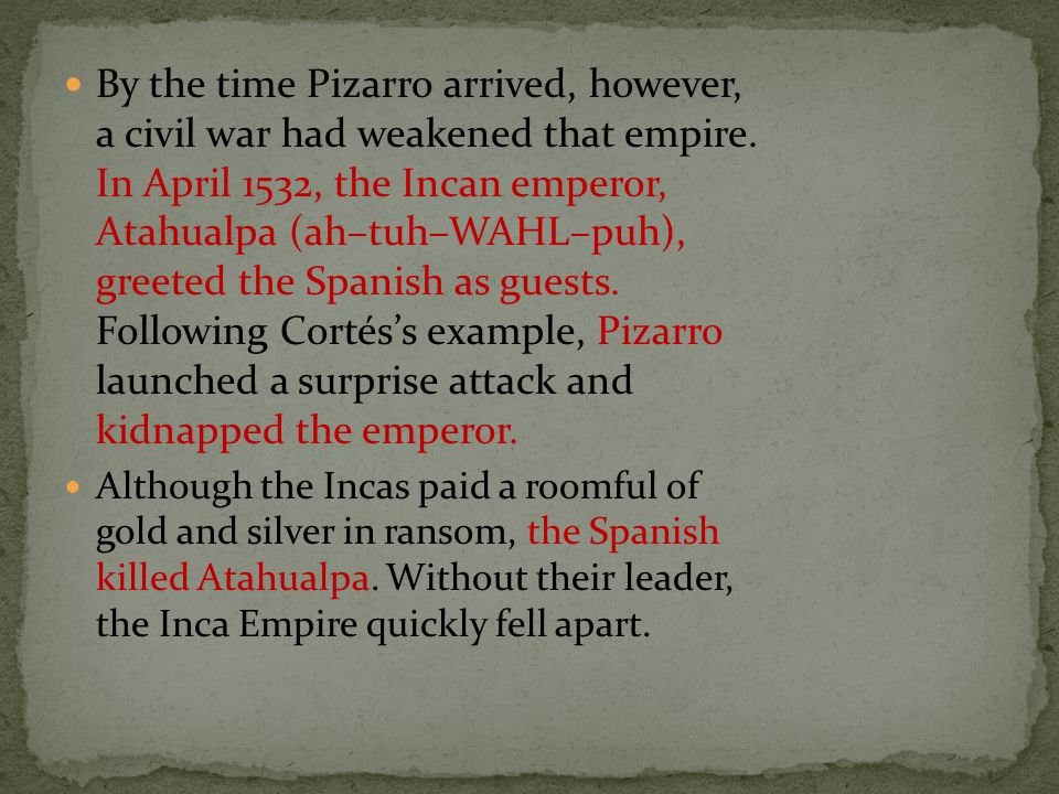 By the time Pizarro arrived, however, a civil war had weakened that empire. In April 1532, the Incan emperor, Atahualpa (ah–tuh–WAHL–puh), greeted the