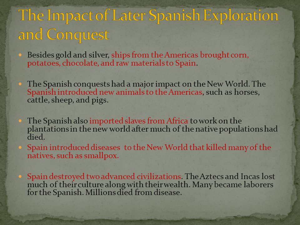 Besides gold and silver, ships from the Americas brought corn, potatoes, chocolate, and raw materials to Spain. The Spanish conquests had a major impa