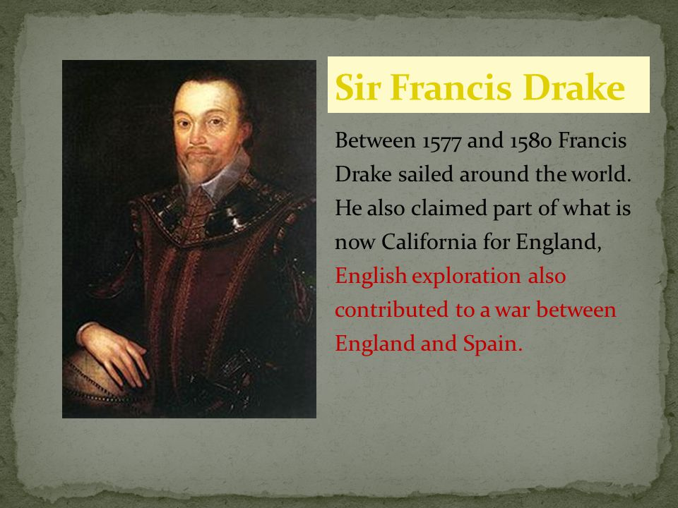 Between 1577 and 1580 Francis Drake sailed around the world. He also claimed part of what is now California for England, English exploration also cont