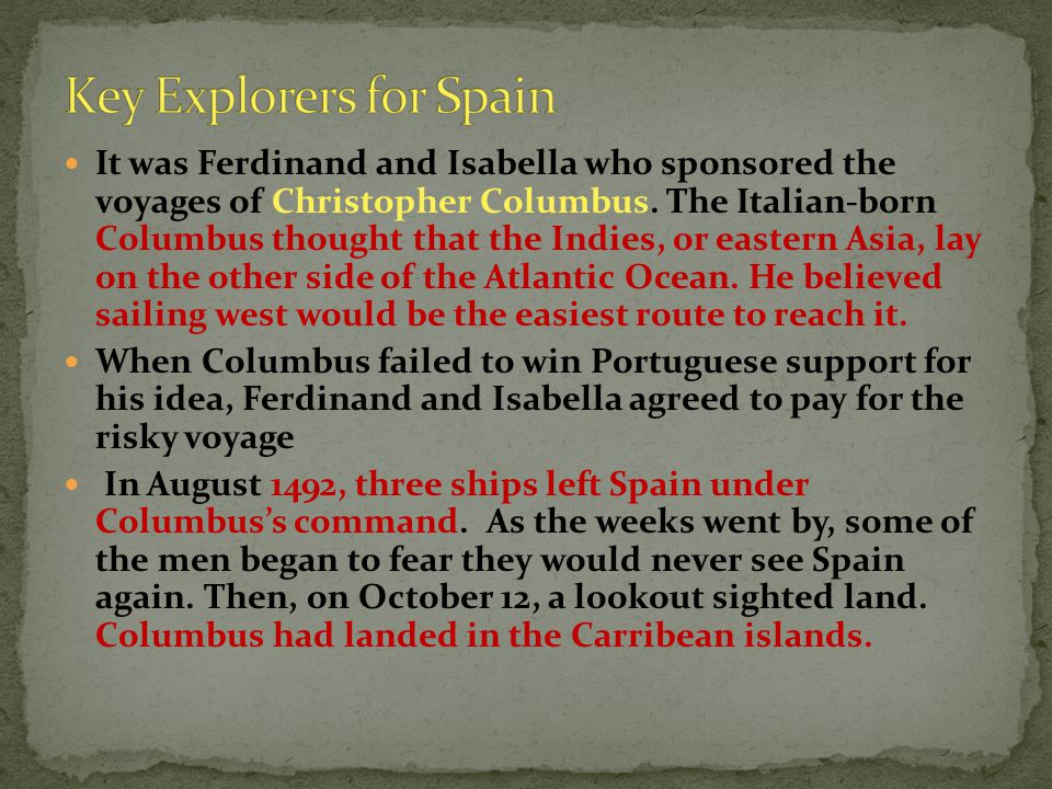 It was Ferdinand and Isabella who sponsored the voyages of Christopher Columbus. The Italian-born Columbus thought that the Indies, or eastern Asia, l