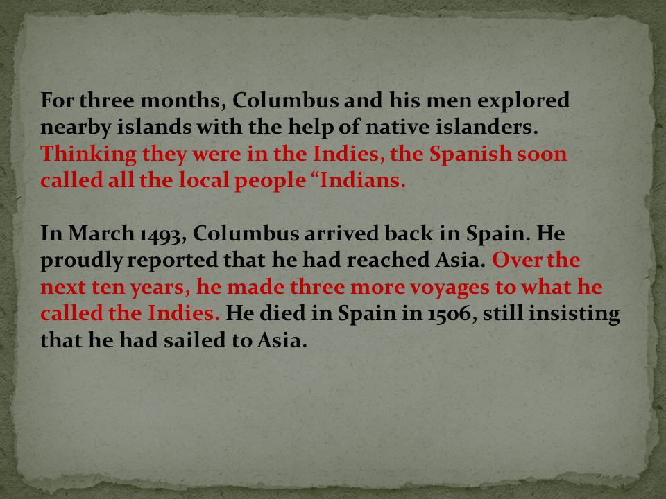 For three months, Columbus and his men explored nearby islands with the help of native islanders. Thinking they were in the Indies, the Spanish soon c