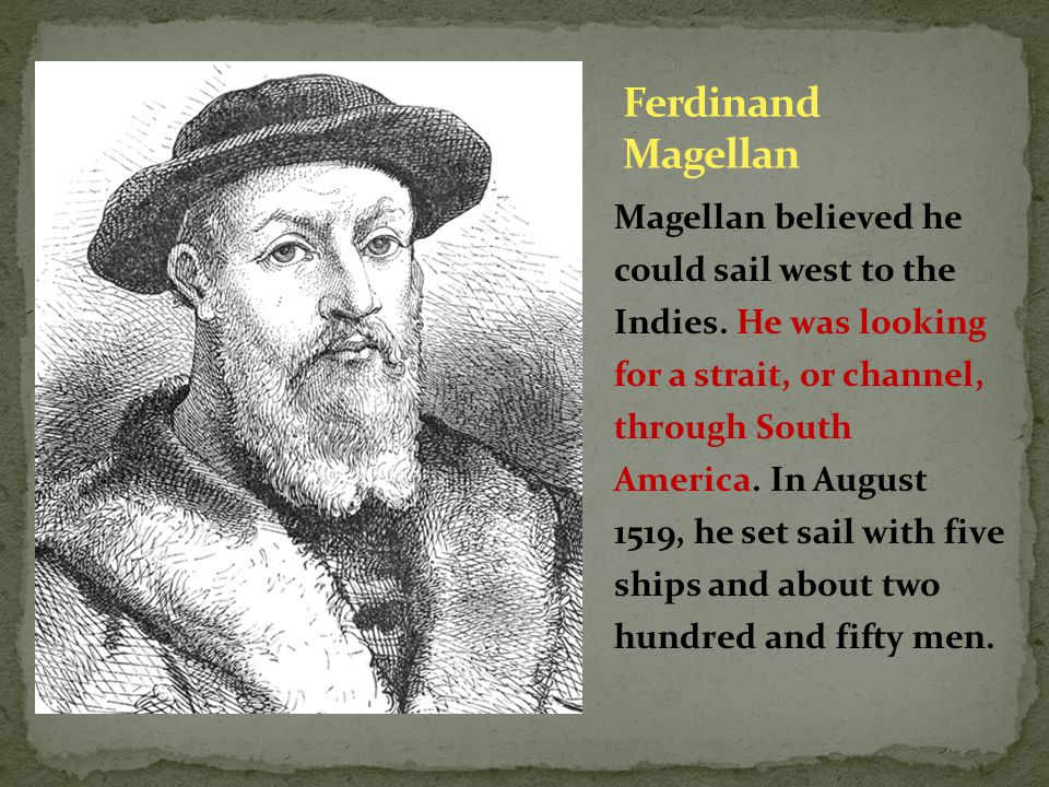 Magellan believed he could sail west to the Indies. He was looking for a strait, or channel, through South America. In August 1519, he set sail with f